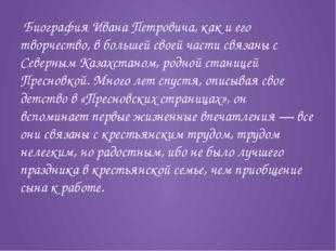 Биография Ивана Петровича, как и его творчество, в большей своей части связа