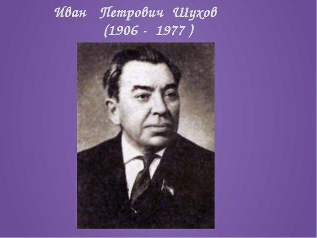 Иван Петрович Шухов (1906 - 1977 )