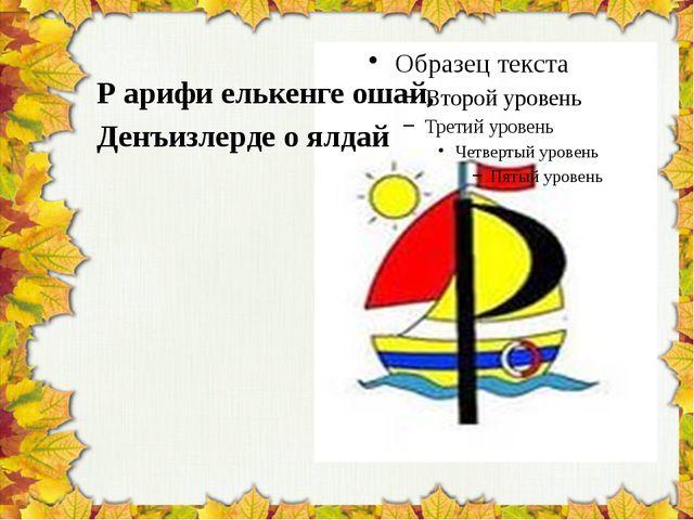 Р арифи елькенге ошай, Денъизлерде о ялдай