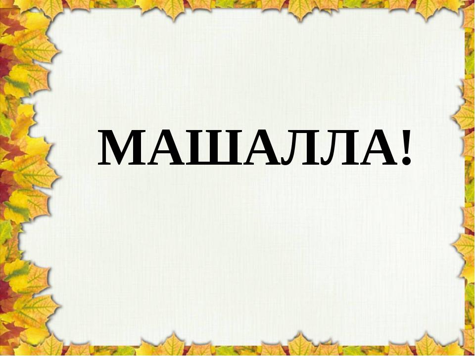 МАШАЛЛА!
