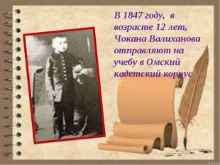 В 1847 году, в возрасте 12 лет, Чокана Валиханова отправляют на учебу в Омски