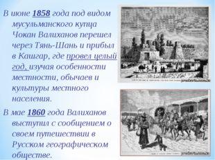 В июне 1858 года под видом мусульманского купца Чокан Валиханов перешел через