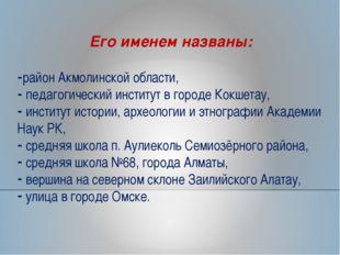 Его именем названы: район Акмолинской области, педагогический институт в горо