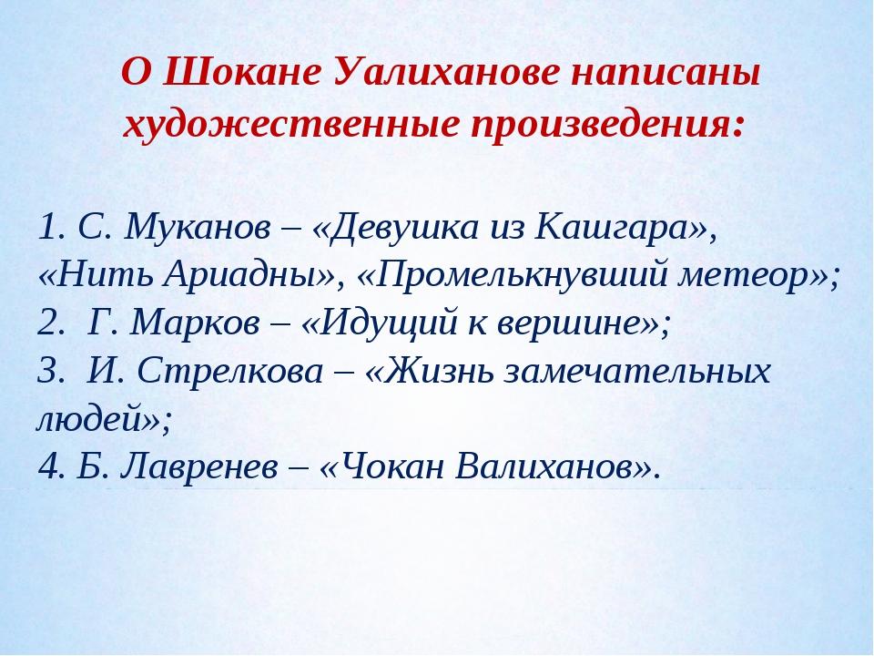 О Шокане Уалиханове написаны художественные произведения: 1. С. Муканов – «Де...