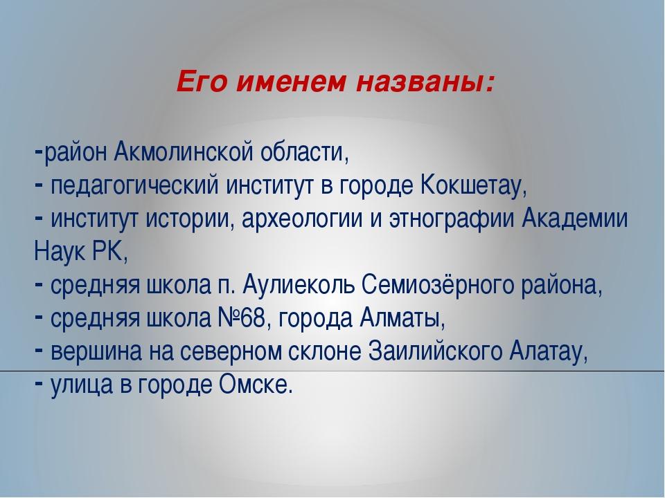 Его именем названы: район Акмолинской области, педагогический институт в горо...