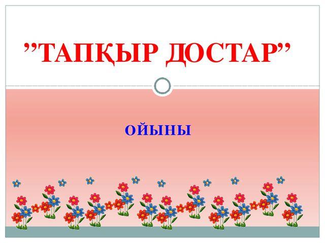"""ОЙЫНЫ """"ТАПҚЫР ДОСТАР"""""""