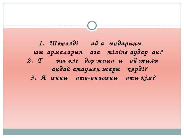 3-топқа сұрақ : Шетелдің қай ақындарының шығармаларын қазақ тіліне аударған?...