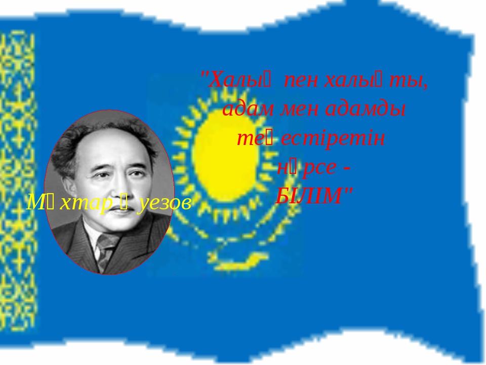 """""""Халық пен халықты, адам мен адамды теңестіретін нәрсе - БІЛІМ"""" Мұхтар Әуезов"""