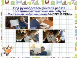 Под руководством учителя ребята составили математические ребусы. Составили р