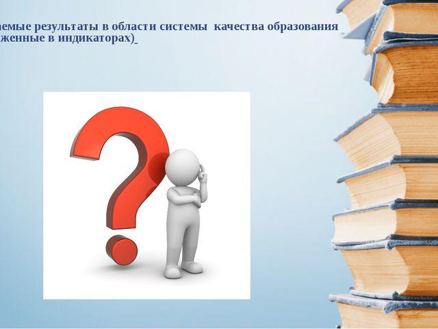 ожидаемые результаты в области системы качества образования (выраженные в инд...