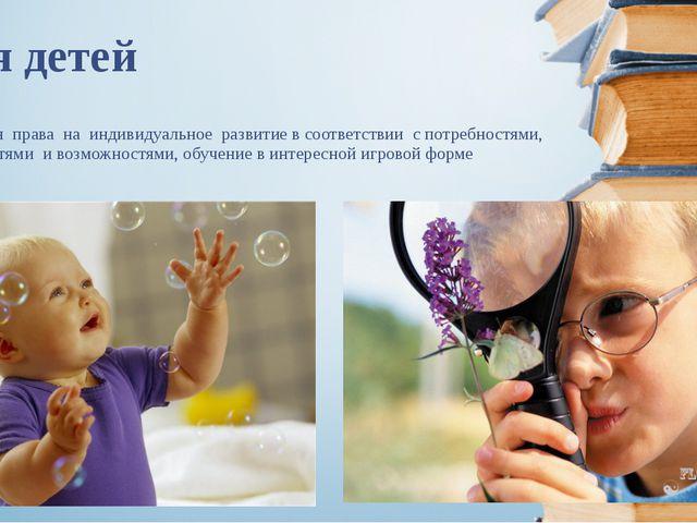 Для детей реализация права на индивидуальное развитие в соответствии с потреб...