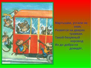 Мартышки, устали не зная, Резвятся на дверях трамвая. Такой безумный хоровод