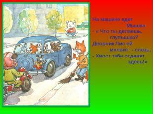 На машине едет Мышка « Что ты делаешь, глупышка? Дворник Лис ей молвит: - сле