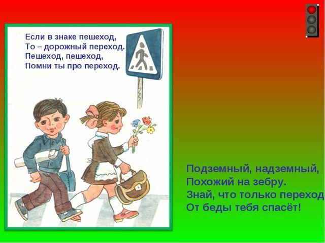 Если в знаке пешеход, То – дорожный переход. Пешеход, пешеход, Помни ты про п...