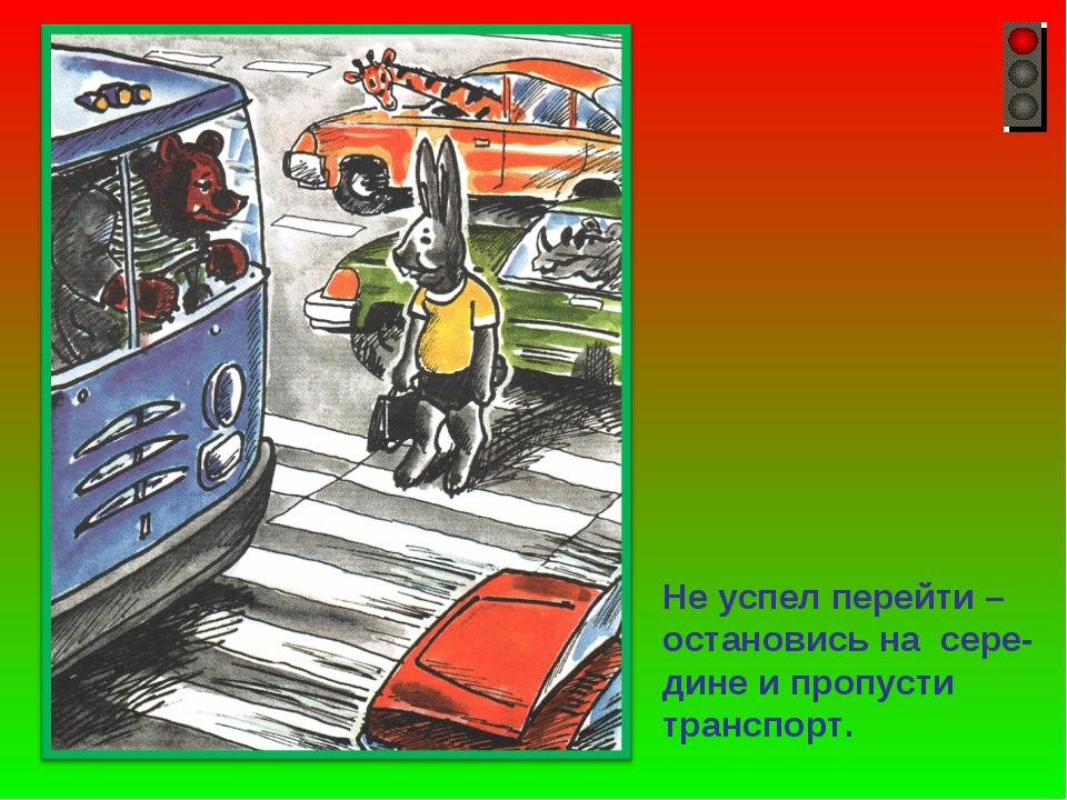 Не успел перейти – остановись на сере- дине и пропусти транспорт.