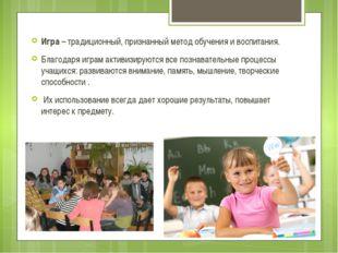 Игра – традиционный, признанный метод обучения и воспитания. Благодаря играм