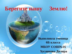 Берегите нашу Землю! Выполнила ученица 6Б класса МБОУ СОШ№16 Хусаинова Диляра