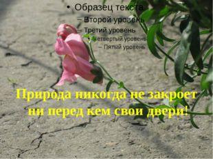 Природа никогда не закроет ни перед кем свои двери!