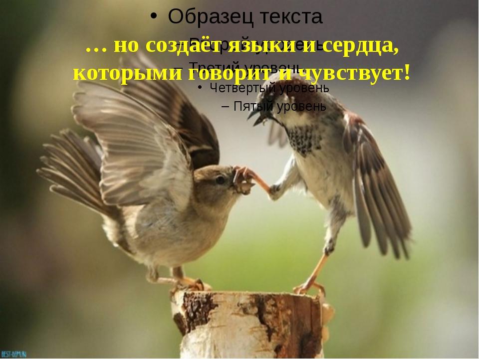 … но создаёт языки и сердца, которыми говорит и чувствует!