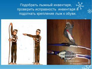 Подобрать лыжный инвентаря, проверить исправность инвентаря и подогнать крепл
