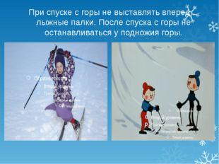 При спуске с горы не выставлять вперед лыжные палки. После спуска с горы не о