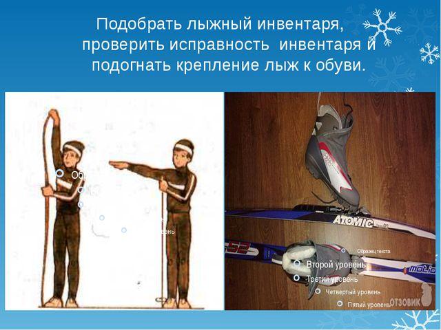 Подобрать лыжный инвентаря, проверить исправность инвентаря и подогнать крепл...