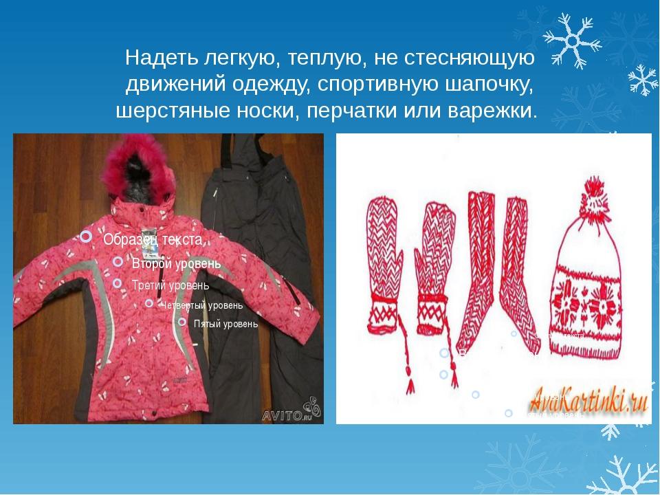 Надеть легкую, теплую, не стесняющую движений одежду, спортивную шапочку, шер...