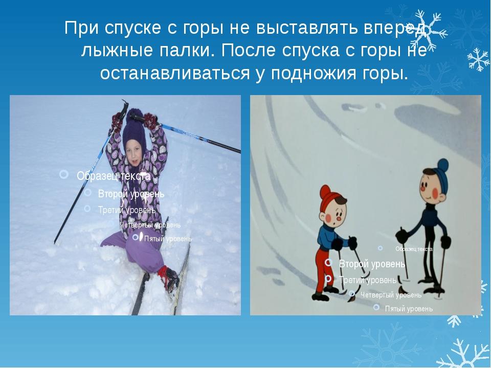 При спуске с горы не выставлять вперед лыжные палки. После спуска с горы не о...