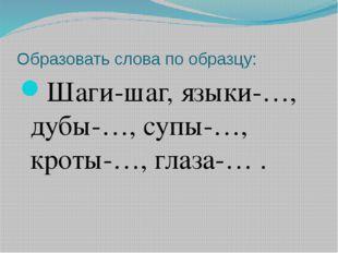 Образовать слова по образцу: Шаги-шаг, языки-…, дубы-…, супы-…, кроты-…, глаз