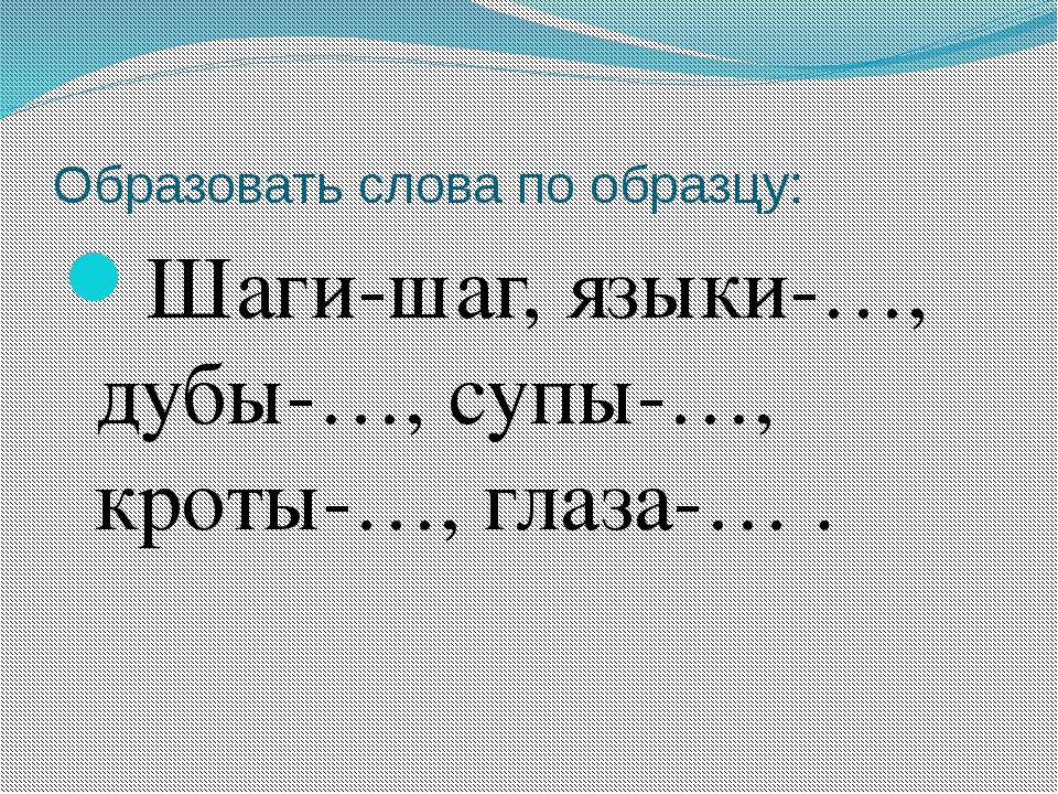 Образовать слова по образцу: Шаги-шаг, языки-…, дубы-…, супы-…, кроты-…, глаз...