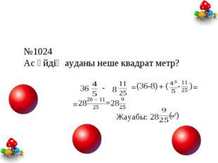 №1024 Ас үйдің ауданы неше квадрат метр? 36 - 8 = (36-8) + ( - ) = = 28 = 28