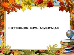 Үйге тапсырма №1031(3,4),№1032(3,4)