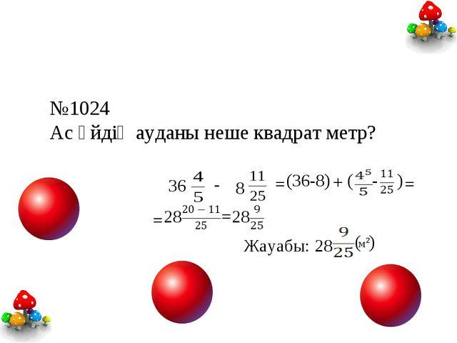 №1024 Ас үйдің ауданы неше квадрат метр? 36 - 8 = (36-8) + ( - ) = = 28 = 28...