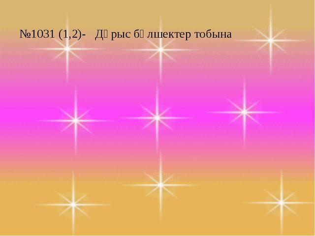 №1031 (1,2)- Дұрыс бөлшектер тобына