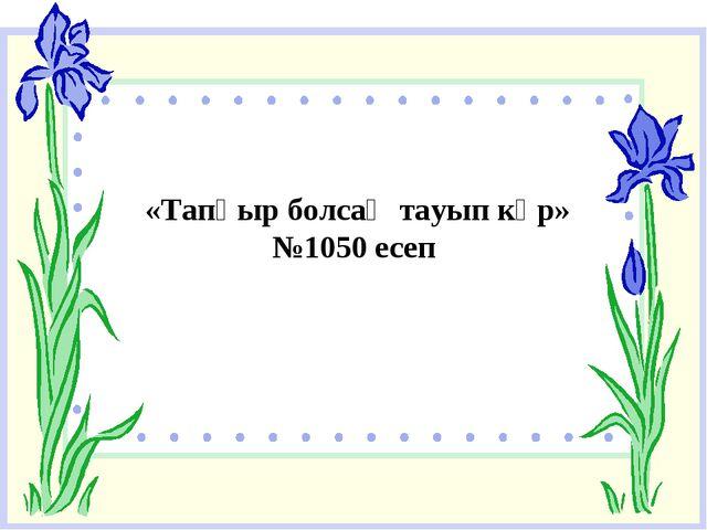 «Тапқыр болсаң тауып көр» №1050 есеп
