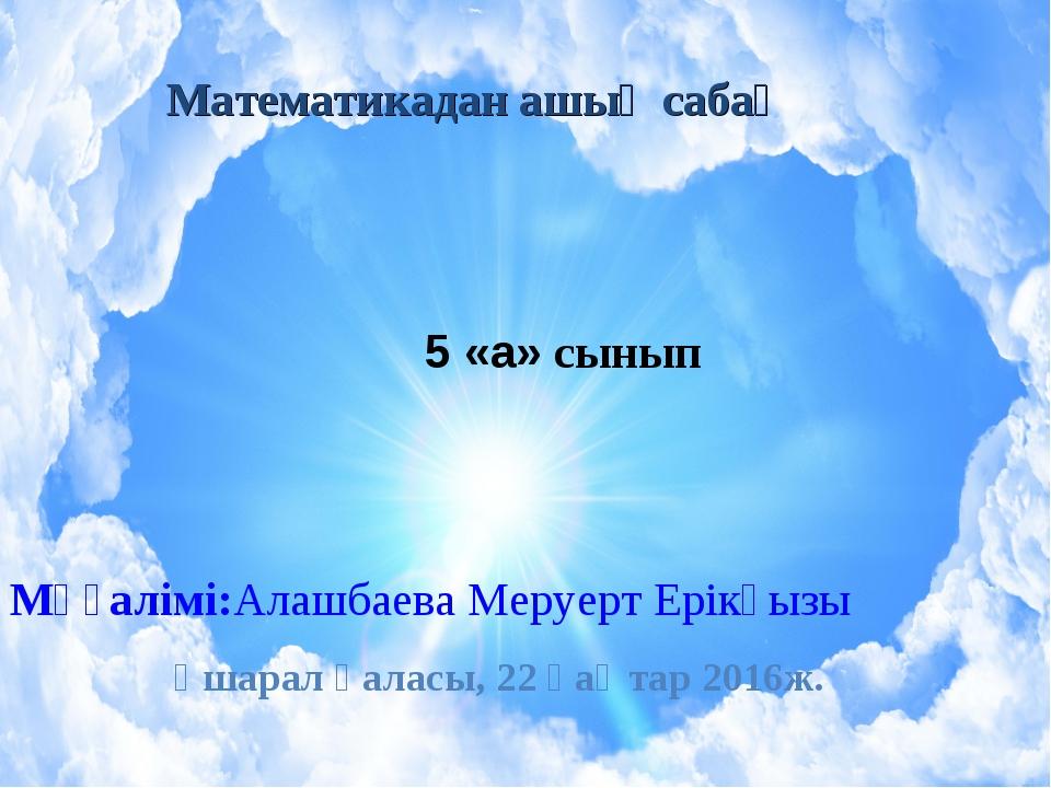 Математикадан ашық сабақ 5 «а» сынып Мұғалімі:Алашбаева Меруерт Ерікқызы Үшар...
