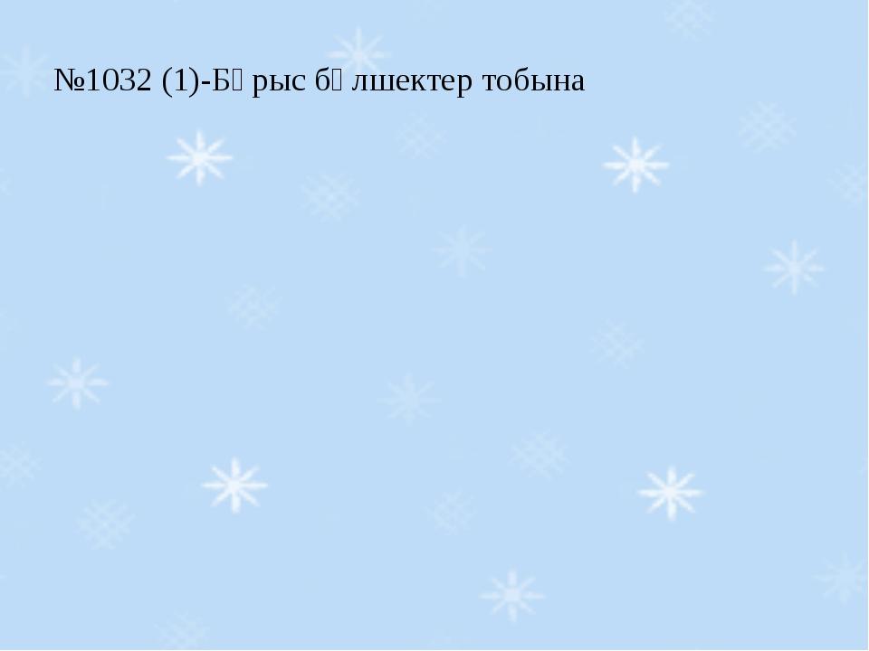 №1032 (1)-Бұрыс бөлшектер тобына