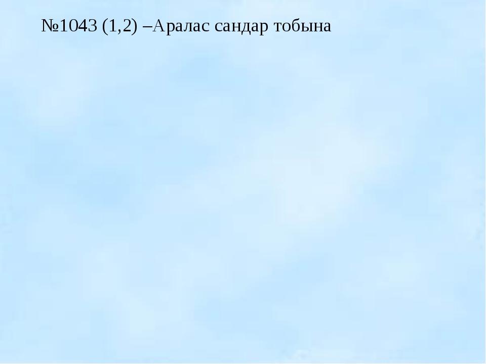 №1043 (1,2) –Аралас сандар тобына