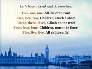 Let's have a break and do exercises. One, one, one, All children run! Two, tw