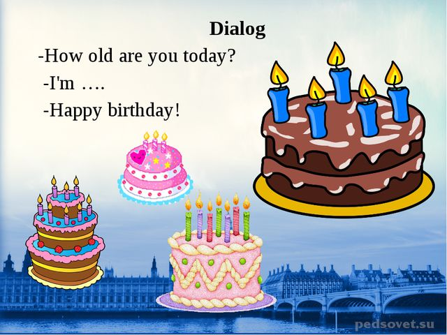 Dialog -How old are you today? -I'm …. -Happy birthday!