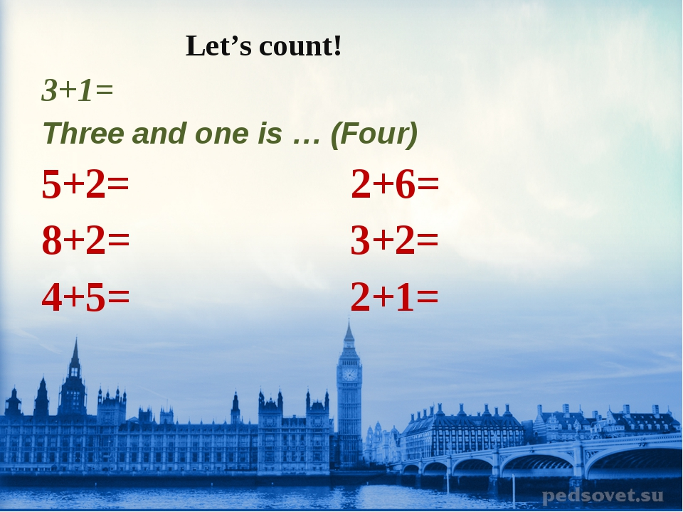 Let's count! 3+1= Three and one is … (Four) 5+2= 2+6= 8+2= 3+2= 4+5= 2+1=