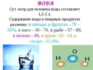 ВОДА Сут .потр для человека воды составляет 1,5-2 л. Содержание воды в пищев