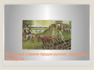 Восточные славяне-предки русских, украинцев, белорусов.