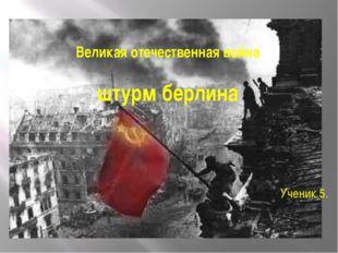 Великая отечественная война штурм берлина Ученик 5.
