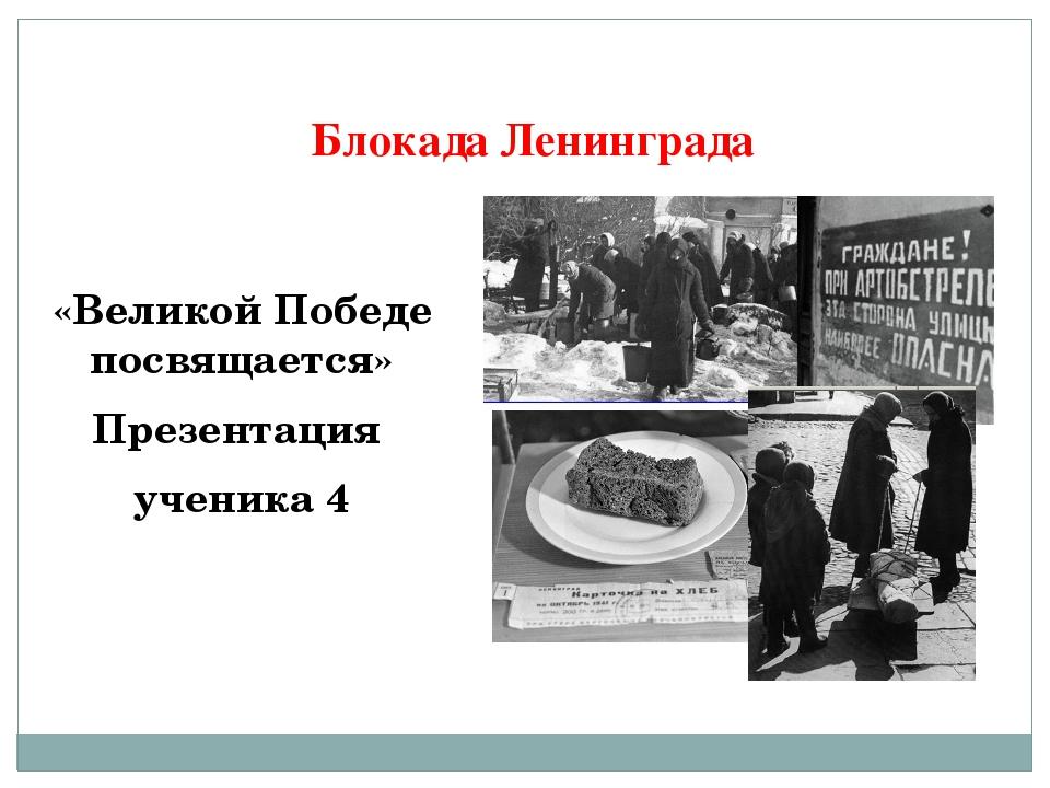 Блокада Ленинграда «Великой Победе посвящается» Презентация ученика 4