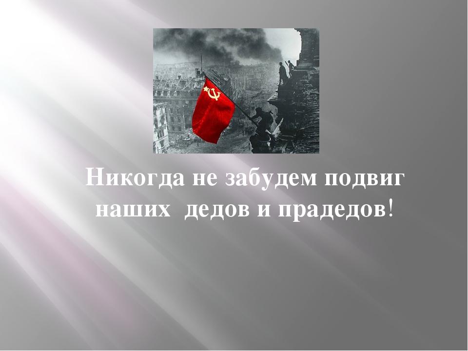 Никогда не забудем подвиг наших дедов и прадедов!