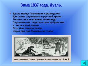 Зима 1837 года. Дуэль. Дуэль между Пушкиным и французом Дантесом, служившим в