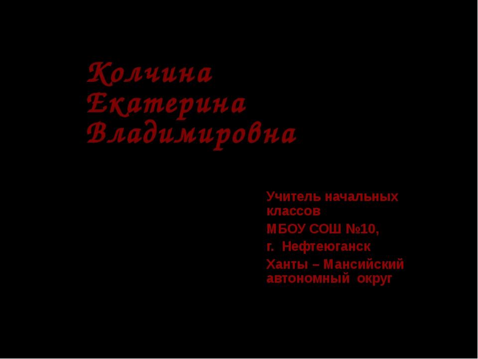 Колчина Екатерина Владимировна Учитель начальных классов МБОУ СОШ №10, г. Неф...