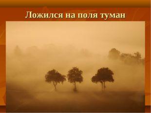 Ложился на поля туман
