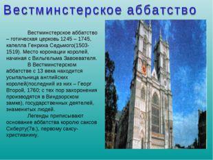 Вестминстерское аббатство – готическая церковь 1245 – 1745, капелла Генриха